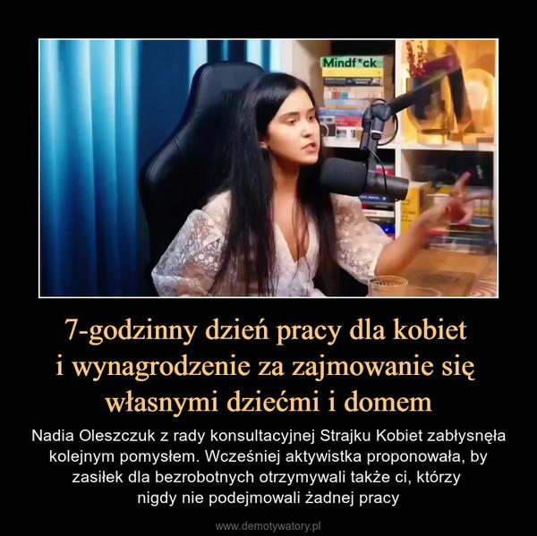 7-godzinny dzień pracy dla kobiet i wynagrodzenie za zajmowanie się własnymi dziećmi i domem – Nadia Oleszczuk z rady konsultacyjnej Strajku Kobiet zabłysnęła kolejnym pomysłem. Wcześniej aktywistka proponowała, by zasiłek dla bezrobotnych otrzymywali także ci, którzy nigdy nie podejmowali żadnej pracy