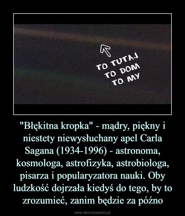 """""""Błękitna kropka"""" - mądry, piękny i niestety niewysłuchany apel Carla Sagana (1934-1996) - astronoma, kosmologa, astrofizyka, astrobiologa, pisarza i popularyzatora nauki. Oby ludzkość dojrzała kiedyś do tego, by to zrozumieć, zanim będzie za późno –"""