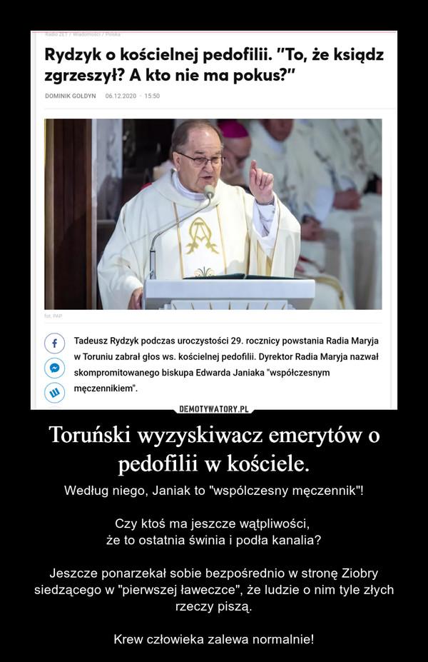 """Toruński wyzyskiwacz emerytów o pedofilii w kościele. – Według niego, Janiak to """"wspólczesny męczennik""""!Czy ktoś ma jeszcze wątpliwości, że to ostatnia świnia i podła kanalia?Jeszcze ponarzekał sobie bezpośrednio w stronę Ziobry siedzącego w """"pierwszej ławeczce"""", że ludzie o nim tyle złych rzeczy piszą.Krew człowieka zalewa normalnie!"""