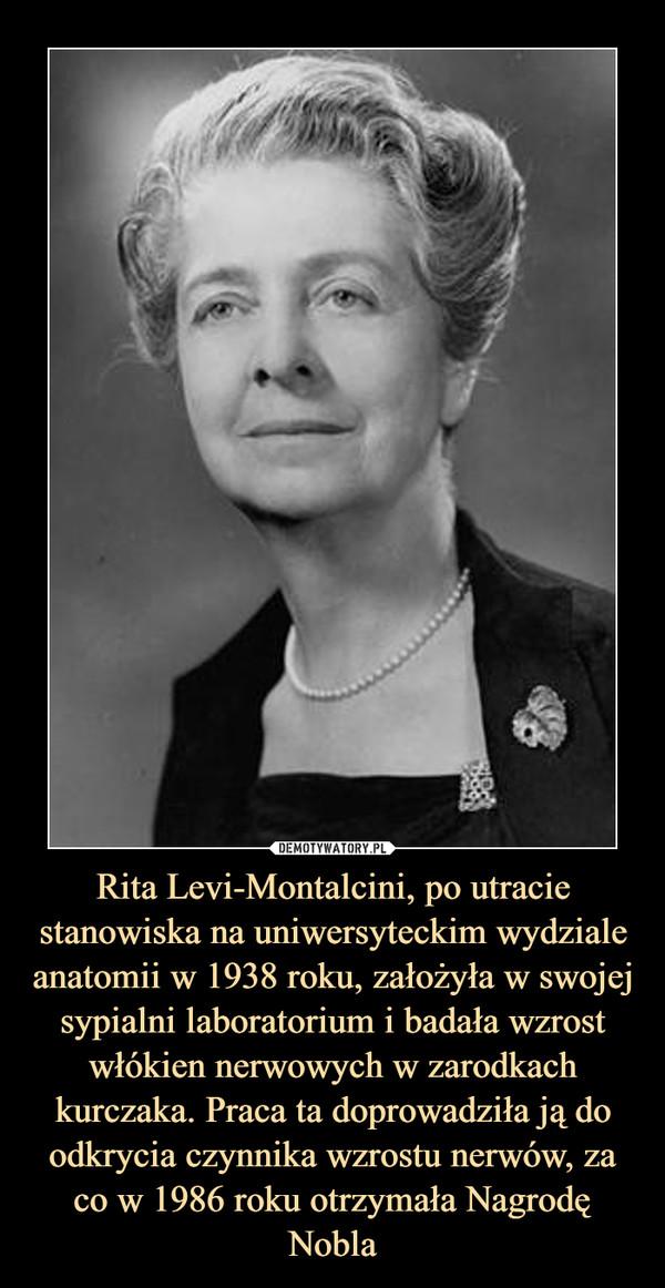 Rita Levi-Montalcini, po utracie stanowiska na uniwersyteckim wydziale anatomii w 1938 roku, założyła w swojej sypialni laboratorium i badała wzrost włókien nerwowych w zarodkach kurczaka. Praca ta doprowadziła ją do odkrycia czynnika wzrostu nerwów, za co w 1986 roku otrzymała Nagrodę Nobla –