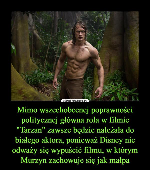 """Mimo wszechobecnej poprawności politycznej główna rola w filmie """"Tarzan"""" zawsze będzie należała do białego aktora, ponieważ Disney nie odważy się wypuścić filmu, w którym Murzyn zachowuje się jak małpa –"""