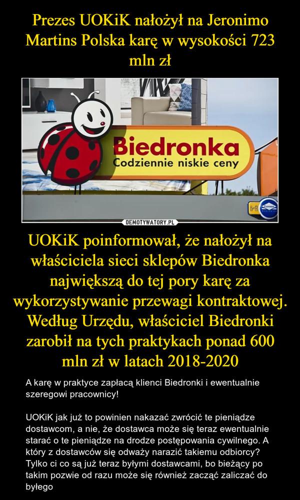 UOKiK poinformował, że nałożył na właściciela sieci sklepów Biedronka największą do tej pory karę za wykorzystywanie przewagi kontraktowej.Według Urzędu, właściciel Biedronki zarobił na tych praktykach ponad 600 mln zł w latach 2018-2020 – A karę w praktyce zapłacą klienci Biedronki i ewentualnie  szeregowi pracownicy!UOKiK jak już to powinien nakazać zwrócić te pieniądze dostawcom, a nie, że dostawca może się teraz ewentualnie starać o te pieniądze na drodze postępowania cywilnego. A który z dostawców się odważy narazić takiemu odbiorcy? Tylko ci co są już teraz byłymi dostawcami, bo bieżący po takim pozwie od razu może się również zacząć zaliczać do byłego