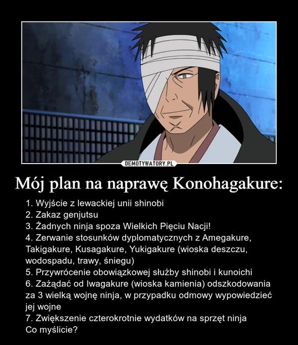 Mój plan na naprawę Konohagakure: – 1. Wyjście z lewackiej unii shinobi2. Zakaz genjutsu3. Żadnych ninja spoza Wielkich Pięciu Nacji!4. Zerwanie stosunków dyplomatycznych z Amegakure, Takigakure, Kusagakure, Yukigakure (wioska deszczu, wodospadu, trawy, śniegu)5. Przywrócenie obowiązkowej służby shinobi i kunoichi6. Zażądać od Iwagakure (wioska kamienia) odszkodowania za 3 wielką wojnę ninja, w przypadku odmowy wypowiedzieć jej wojne7. Zwiększenie czterokrotnie wydatków na sprzęt ninjaCo myślicie?