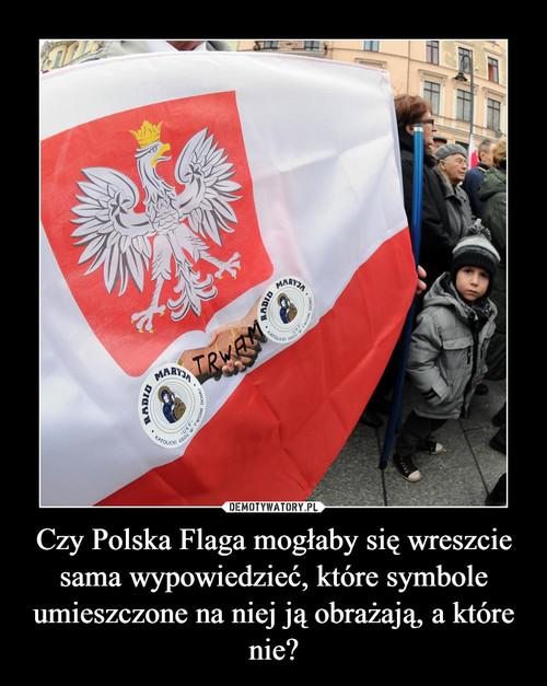 Czy Polska Flaga mogłaby się wreszcie sama wypowiedzieć, które symbole umieszczone na niej ją obrażają, a które nie?