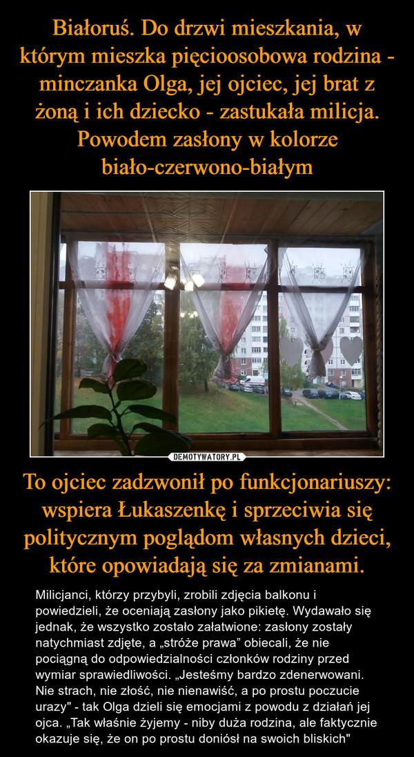"""To ojciec zadzwonił po funkcjonariuszy: wspiera Łukaszenkę i sprzeciwia się politycznym poglądom własnych dzieci, które opowiadają się za zmianami. – Milicjanci, którzy przybyli, zrobili zdjęcia balkonu i powiedzieli, że oceniają zasłony jako pikietę. Wydawało się jednak, że wszystko zostało załatwione: zasłony zostały natychmiast zdjęte, a """"stróże prawa"""" obiecali, że nie pociągną do odpowiedzialności członków rodziny przed wymiar sprawiedliwości. """"Jesteśmy bardzo zdenerwowani. Nie strach, nie złość, nie nienawiść, a po prostu poczucie urazy"""" - tak Olga dzieli się emocjami z powodu z działań jej ojca. """"Tak właśnie żyjemy - niby duża rodzina, ale faktycznie okazuje się, że on po prostu doniósł na swoich bliskich"""""""