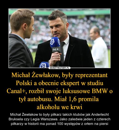 Michał Żewłakow, były reprezentant Polski a obecnie ekspert w studiu Canal+, rozbił swoje luksusowe BMW o tył autobusu. Miał 1,6 promila  alkoholu we krwi