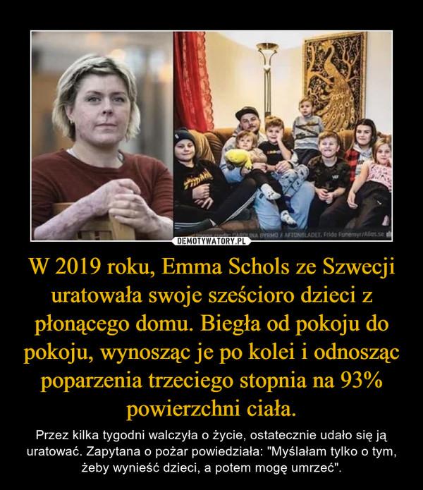 """W 2019 roku, Emma Schols ze Szwecji uratowała swoje sześcioro dzieci z płonącego domu. Biegła od pokoju do pokoju, wynosząc je po kolei i odnosząc poparzenia trzeciego stopnia na 93% powierzchni ciała. – Przez kilka tygodni walczyła o życie, ostatecznie udało się ją uratować. Zapytana o pożar powiedziała: """"Myślałam tylko o tym, żeby wynieść dzieci, a potem mogę umrzeć""""."""
