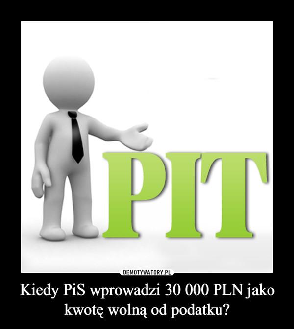 Kiedy PiS wprowadzi 30 000 PLN jako kwotę wolną od podatku? –
