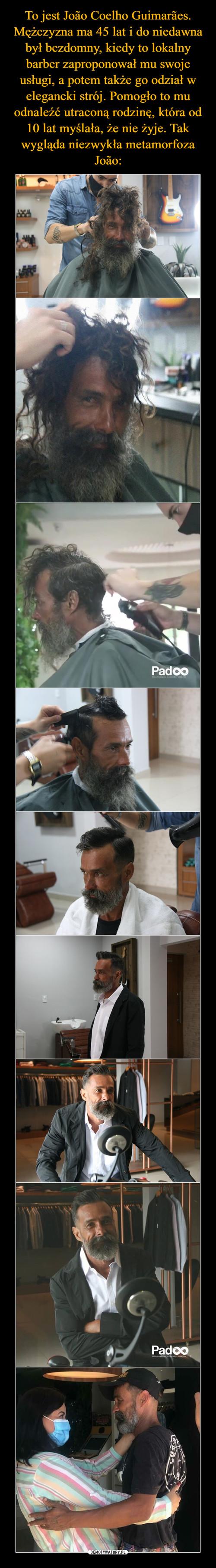 To jest João Coelho Guimarães. Mężczyzna ma 45 lat i do niedawna był bezdomny, kiedy to lokalny barber zaproponował mu swoje usługi, a potem także go odział w elegancki strój. Pomogło to mu odnaleźć utraconą rodzinę, która od 10 lat myślała, że nie żyje. Tak wygląda niezwykła metamorfoza João: