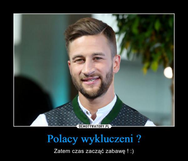 Polacy wykluczeni ? – Zatem czas zacząć zabawę ! :)