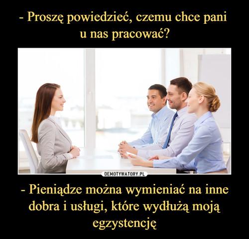 - Proszę powiedzieć, czemu chce pani  u nas pracować? - Pieniądze można wymieniać na inne dobra i usługi, które wydłużą moją egzystencję