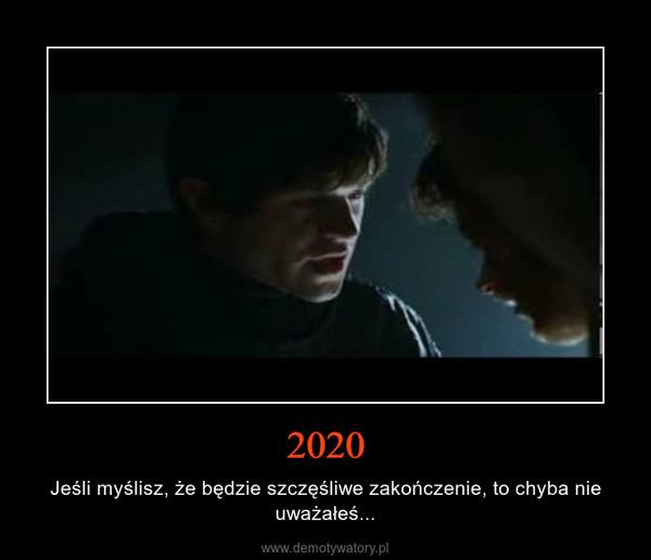 2020 – Jeśli myślisz, że będzie szczęśliwe zakończenie, to chyba nie uważałeś...