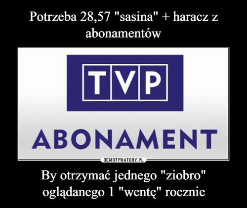 """Potrzeba 28,57 """"sasina"""" + haracz z abonamentów By otrzymać jednego """"ziobro"""" oglądanego 1 """"wentę"""" rocznie"""