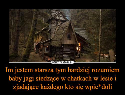 Im jestem starsza tym bardziej rozumiem baby jagi siedzące w chatkach w lesie i zjadające każdego kto się wpie*doli