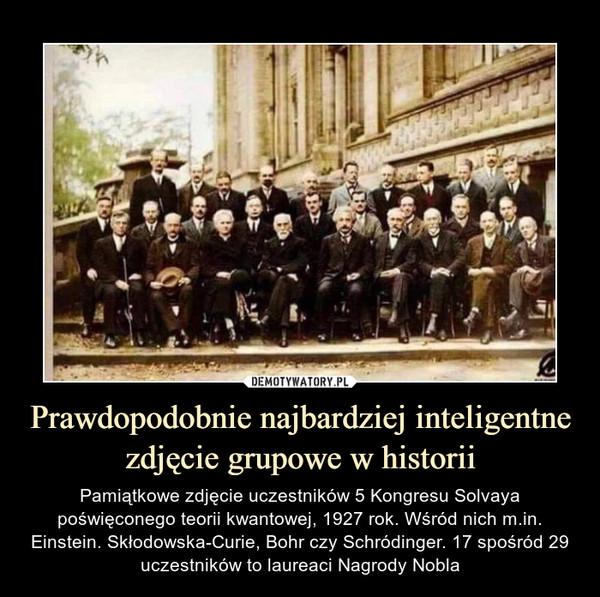 Prawdopodobnie najbardziej inteligentne zdjęcie grupowe w historii – Pamiątkowe zdjęcie uczestników 5 Kongresu Solvaya poświęconego teorii kwantowej, 1927 rok. Wśród nich m.in. Einstein. Skłodowska-Curie, Bohr czy Schródinger. 17 spośród 29 uczestników to laureaci Nagrody Nobla