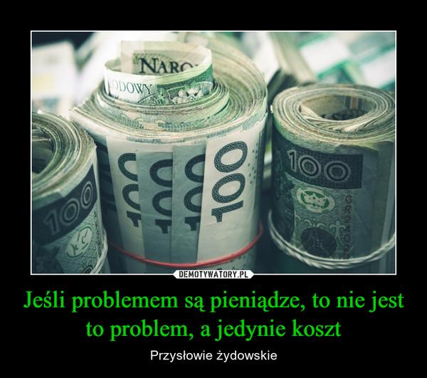 Jeśli problemem są pieniądze, to nie jest to problem, a jedynie koszt – Przysłowie żydowskie