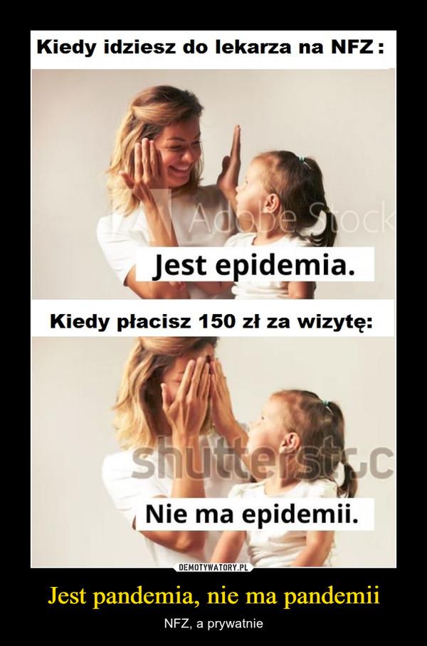 Jest pandemia, nie ma pandemii – NFZ, a prywatnie Kiedy idziesz do lekarza na NFZ :  jest epidemia. Kiedy płacisz 150 zł za wizytę: Nie ma epidemii