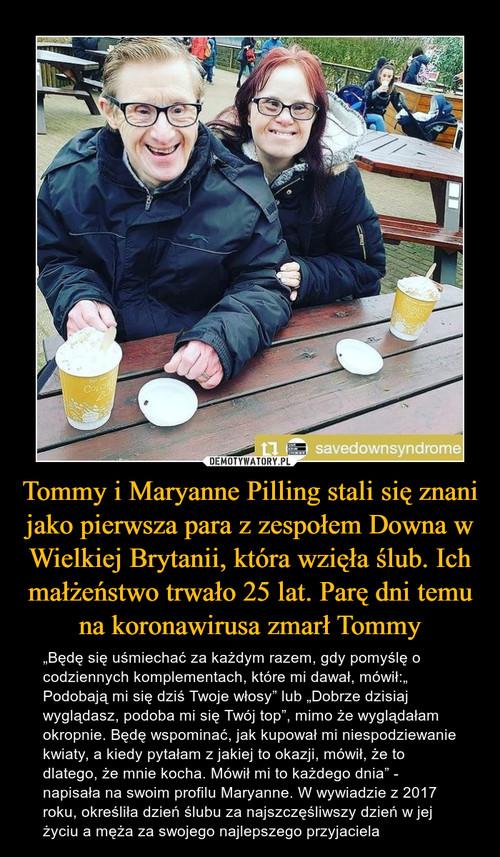 Tommy i Maryanne Pilling stali się znani jako pierwsza para z zespołem Downa w Wielkiej Brytanii, która wzięła ślub. Ich małżeństwo trwało 25 lat. Parę dni temu na koronawirusa zmarł Tommy