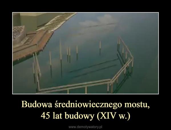 Budowa średniowiecznego mostu,45 lat budowy (XIV w.) –