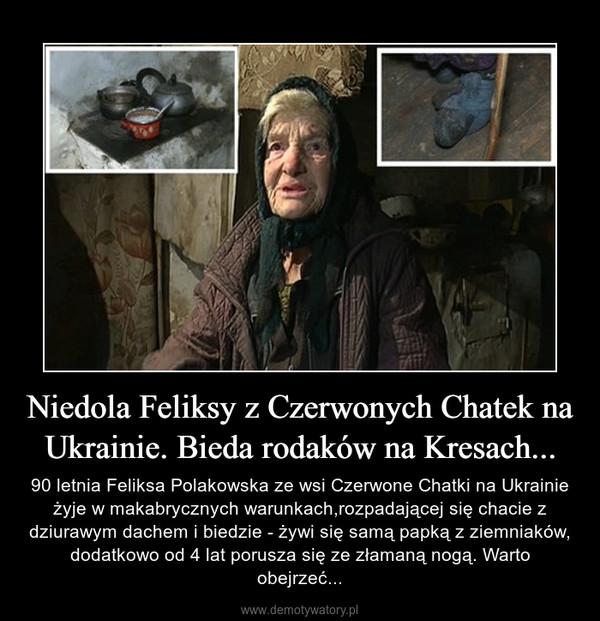 Niedola Feliksy z Czerwonych Chatek na Ukrainie. Bieda rodaków na Kresach... – 90 letnia Feliksa Polakowska ze wsi Czerwone Chatki na Ukrainie żyje w makabrycznych warunkach,rozpadającej się chacie z dziurawym dachem i biedzie - żywi się samą papką z ziemniaków, dodatkowo od 4 lat porusza się ze złamaną nogą. Warto obejrzeć...