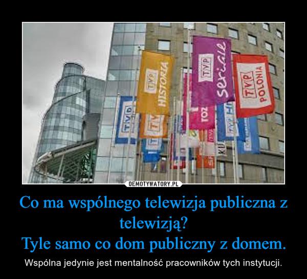 Co ma wspólnego telewizja publiczna z telewizją?Tyle samo co dom publiczny z domem. – Wspólna jedynie jest mentalność pracowników tych instytucji.
