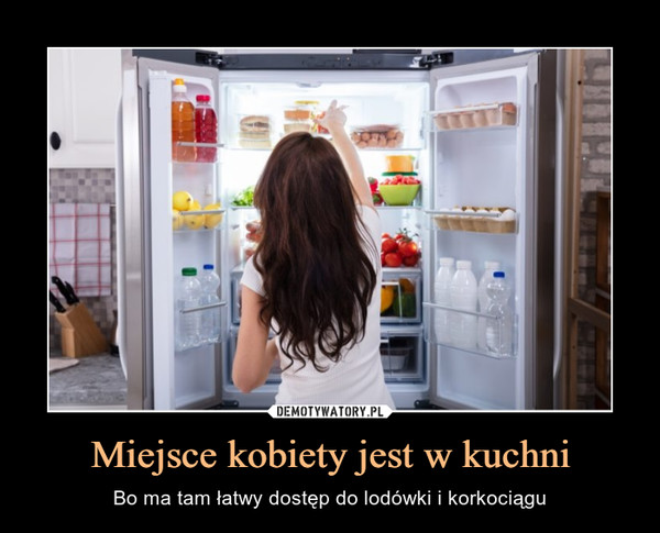 Miejsce kobiety jest w kuchni – Bo ma tam łatwy dostęp do lodówki i korkociągu