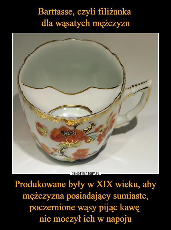 Produkowane były w XIX wieku, aby mężczyzna posiadający sumiaste, poczernione wąsy pijąc kawę nie moczył ich w napoju –