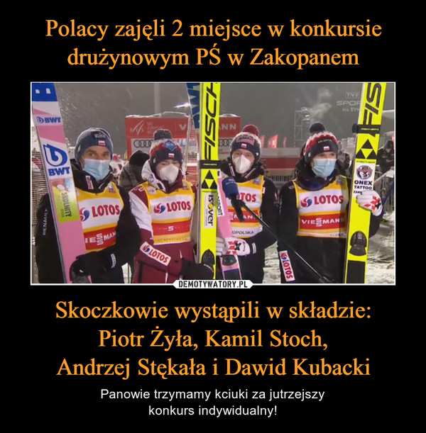 Skoczkowie wystąpili w składzie:Piotr Żyła, Kamil Stoch,Andrzej Stękała i Dawid Kubacki – Panowie trzymamy kciuki za jutrzejszykonkurs indywidualny!