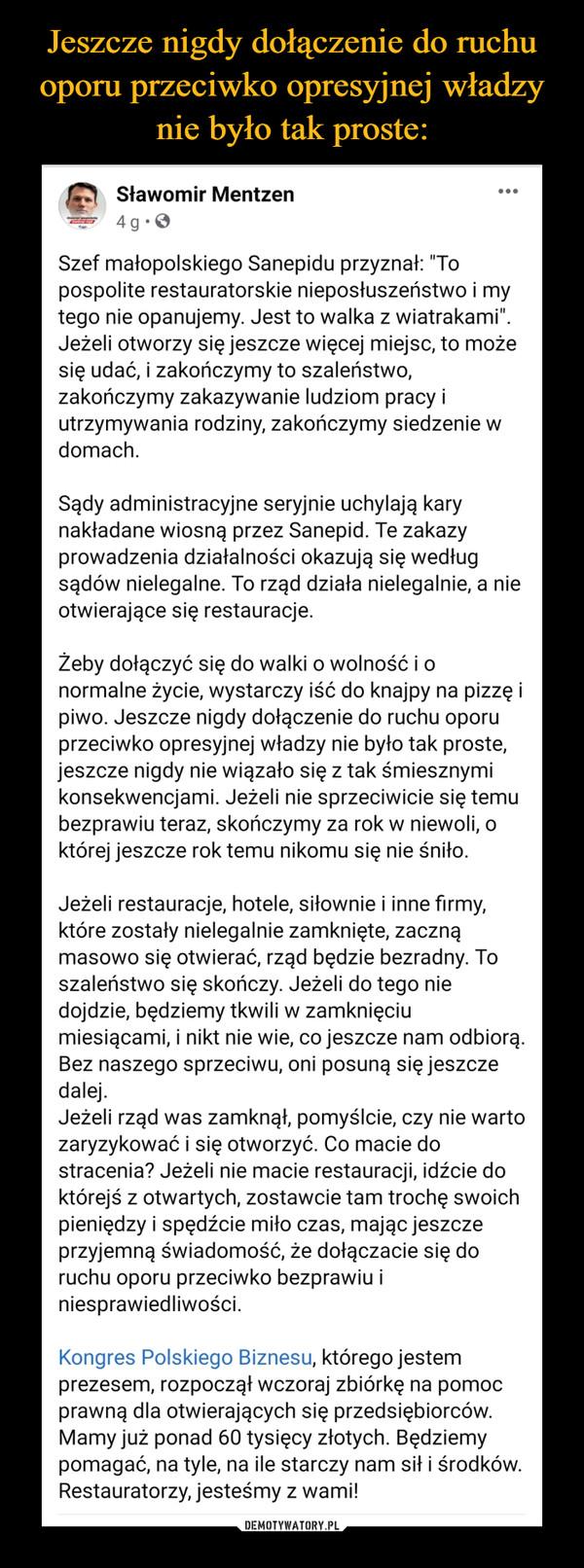 """–  Sławomir Mentzendc4dtSl dporngoudsozfre.d  · Szef małopolskiego Sanepidu przyznał: """"To pospolite restauratorskie nieposłuszeństwo i my tego nie opanujemy. Jest to walka z wiatrakami"""". Jeżeli otworzy się jeszcze więcej miejsc, to może się udać, i zakończymy to szaleństwo, zakończymy zakazywanie ludziom pracy i utrzymywania rodziny, zakończymy siedzenie w domach. Sądy administracyjne seryjnie uchylają kary nakładane wiosną przez Sanepid. Te zakazy prowadzenia działalności okazują się według sądów nielegalne. To rząd działa nielegalnie, a nie otwierające się restauracje. Żeby dołączyć się do walki o wolność i o normalne życie, wystarczy iść do knajpy na pizzę i piwo. Jeszcze nigdy dołączenie do ruchu oporu przeciwko opresyjnej władzy nie było tak proste, jeszcze nigdy nie wiązało się z tak śmiesznymi konsekwencjami. Jeżeli nie sprzeciwicie się temu bezprawiu teraz, skończymy za rok w niewoli, o której jeszcze rok temu nikomu się nie śniło.Jeżeli restauracje, hotele, siłownie i inne firmy, które zostały nielegalnie zamknięte, zaczną masowo się otwierać, rząd będzie bezradny. To szaleństwo się skończy. Jeżeli do tego nie dojdzie, będziemy tkwili w zamknięciu miesiącami, i nikt nie wie, co jeszcze nam odbiorą. Bez naszego sprzeciwu, oni posuną się jeszcze dalej.Jeżeli rząd was zamknął, pomyślcie, czy nie warto zaryzykować i się otworzyć. Co macie do stracenia? Jeżeli nie macie restauracji, idźcie do którejś z otwartych, zostawcie tam trochę swoich pieniędzy i spędźcie miło czas, mając jeszcze przyjemną świadomość, że dołączacie się do ruchu oporu przeciwko bezprawiu i niesprawiedliwości. Kongres Polskiego Biznesu, którego jestem prezesem, rozpoczął wczoraj zbiórkę na pomoc prawną dla otwierających się przedsiębiorców. Mamy już ponad 60 tysięcy złotych. Będziemy pomagać, na tyle, na ile starczy nam sił i środków. Restauratorzy, jesteśmy z wami!"""