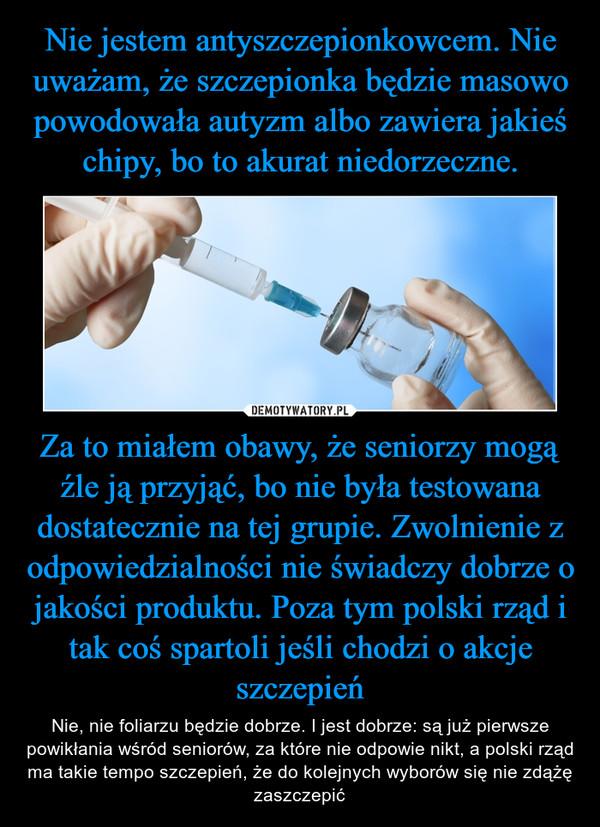 Za to miałem obawy, że seniorzy mogą źle ją przyjąć, bo nie była testowana dostatecznie na tej grupie. Zwolnienie z odpowiedzialności nie świadczy dobrze o jakości produktu. Poza tym polski rząd i tak coś spartoli jeśli chodzi o akcje szczepień – Nie, nie foliarzu będzie dobrze. I jest dobrze: są już pierwsze powikłania wśród seniorów, za które nie odpowie nikt, a polski rząd ma takie tempo szczepień, że do kolejnych wyborów się nie zdążę zaszczepić