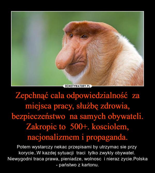 Zepchnąć cala odpowiedzialność  za miejsca pracy, służbę zdrowia, bezpieczeństwo  na samych obywateli. Zakropic to  500+. kosciolem, nacjonalizmem i propaganda. – Potem wystarczy nekac przepisami by utrzymac sie przy  korycie..W kazdej sytuacji  traci  tylko zwykly obywatel.  Niewygodni traca prawa, pieniadze, wolnosc  i nieraz zycie.Polska - państwo z kartonu.