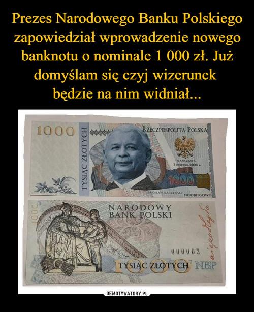 Prezes Narodowego Banku Polskiego zapowiedział wprowadzenie nowego banknotu o nominale 1 000 zł. Już domyślam się czyj wizerunek  będzie na nim widniał...