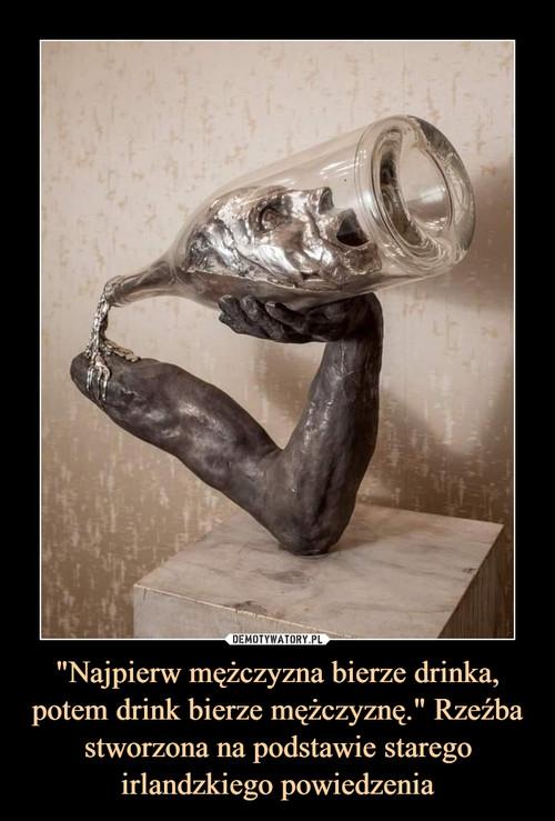 """""""Najpierw mężczyzna bierze drinka, potem drink bierze mężczyznę."""" Rzeźba stworzona na podstawie starego irlandzkiego powiedzenia"""
