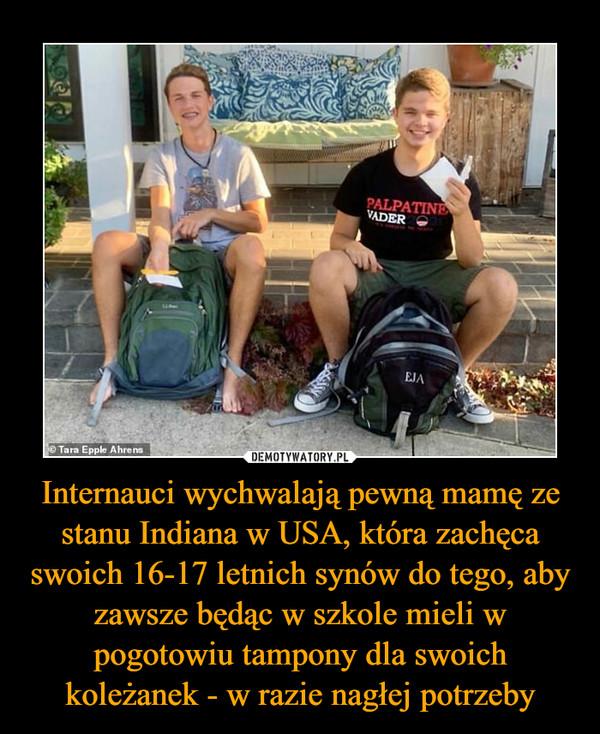 Internauci wychwalają pewną mamę ze stanu Indiana w USA, która zachęca swoich 16-17 letnich synów do tego, aby zawsze będąc w szkole mieli w pogotowiu tampony dla swoich koleżanek - w razie nagłej potrzeby –