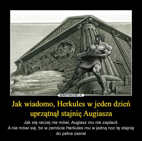 Jak wiadomo, Herkules w jeden dzień uprzątnął stajnię Augiasza