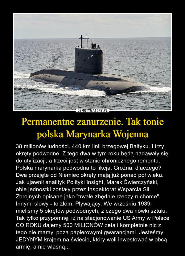 """Permanentne zanurzenie. Tak tonie polska Marynarka Wojenna – 38 milionów ludności. 440 km linii brzegowej Bałtyku. I trzy okręty podwodne. Z tego dwa w tym roku będą nadawały się do utylizacji, a trzeci jest w stanie chronicznego remontu. Polska marynarka podwodna to fikcja. Groźna, dlaczego? Dwa przejęte od Niemiec okręty mają już ponad pół wieku. Jak ujawnił analityk Polityki Insight, Marek Świerczyński, obie jednostki zostały przez Inspektorat Wsparcia Sil Zbrojnych opisane jako """"trwale zbędnie rzeczy ruchome"""". Innymi słowy - to złom. Pływający. We wrześniu 1939r mieliśmy 5 okrętów podwodnych, z czego dwa nówki sztuki. Tak tylko przypomnę, iż na stacjonowanie US Army w Polsce CO ROKU dajemy 500 MILIONÓW zeta i kompletnie nic z tego nie mamy, poza papierowymi gwarancjami. Jesteśmy JEDYNYM krajem na świecie, który woli inwestować w obcą armię, a nie własną..."""