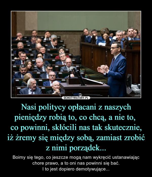 Nasi politycy opłacani z naszych pieniędzy robią to, co chcą, a nie to, co powinni, skłócili nas tak skutecznie, iż żremy się między sobą, zamiast zrobić z nimi porządek... – Boimy się tego, co jeszcze mogą nam wykręcić ustanawiając chore prawo, a to oni nas powinni się bać.I to jest dopiero demotywujące...
