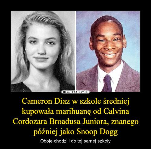Cameron Diaz w szkole średniej kupowała marihuanę od Calvina Cordozara Broadusa Juniora, znanego później jako Snoop Dogg