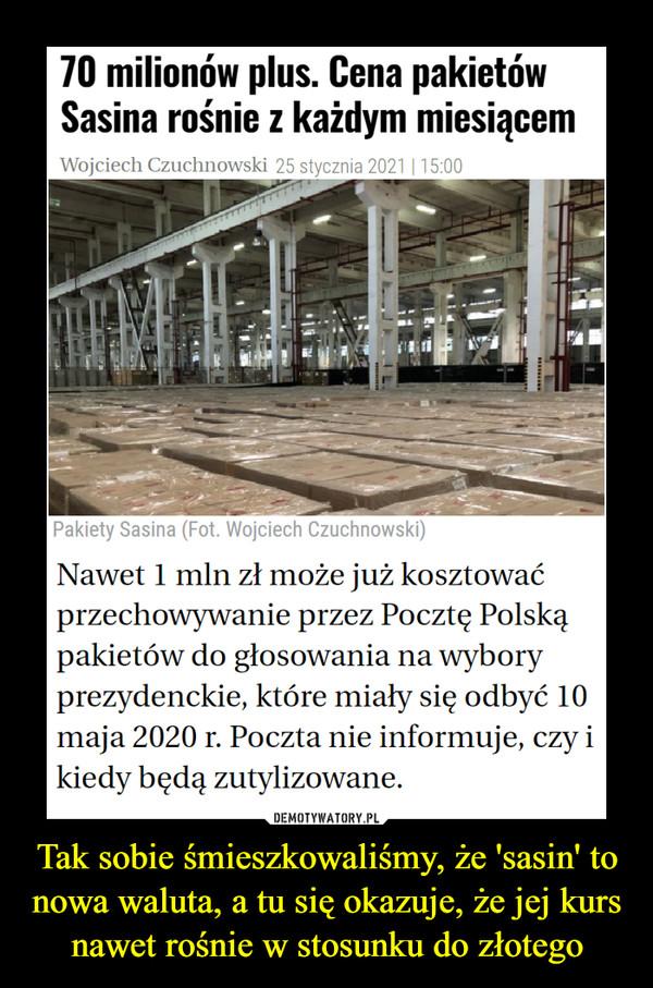 Tak sobie śmieszkowaliśmy, że 'sasin' to nowa waluta, a tu się okazuje, że jej kurs nawet rośnie w stosunku do złotego –  70 milionów plus. Cena pakietów Sasina rośnie z każdym miesiącemNawet 1 mln zł może już kosztować przechowywanie przez Pocztę Polską pakietów do głosowania na wybory prezydenckie, które miały się odbyć 10 maja 2020 r. Poczta nie informuje, czy i kiedy będą zutylizowane.