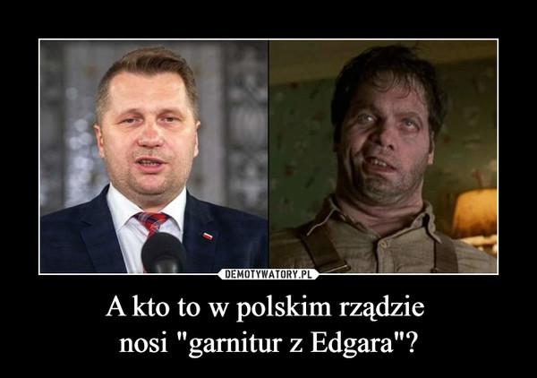 """A kto to w polskim rządzie nosi """"garnitur z Edgara""""? –"""