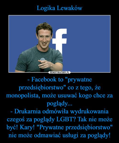 """Logika Lewaków - Facebook to """"prywatne przedsiębiorstwo"""" co z tego, że monopolista, może usuwać kogo chce za poglądy... - Drukarnia odmówiła wydrukowania czegoś za poglądy LGBT? Tak nie może być! Kary! """"Prywatne przedsiębiorstwo"""" nie może odmawiać usługi za poglądy!"""