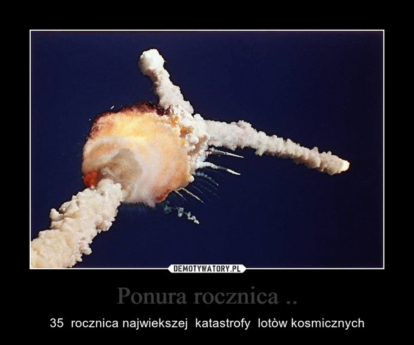 Ponura rocznica .. – 35  rocznica najwiekszej  katastrofy  lotòw kosmicznych