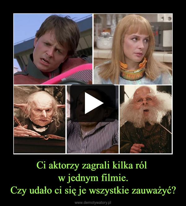 Ci aktorzy zagrali kilka ról w jednym filmie.Czy udało ci się je wszystkie zauważyć? –