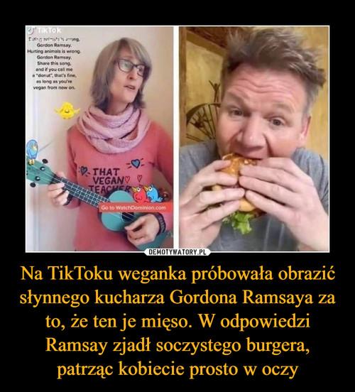 Na TikToku weganka próbowała obrazić słynnego kucharza Gordona Ramsaya za to, że ten je mięso. W odpowiedzi Ramsay zjadł soczystego burgera, patrząc kobiecie prosto w oczy