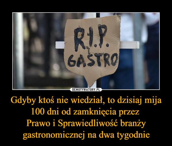 Gdyby ktoś nie wiedział, to dzisiaj mija 100 dni od zamknięcia przez Prawo i Sprawiedliwość branży gastronomicznej na dwa tygodnie –