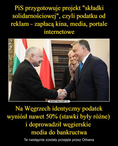 """PiS przygotowuje projekt """"składki solidarnościowej"""", czyli podatku od reklam - zapłacą kina, media, portale internetowe Na Węgrzech identyczny podatek wyniósł nawet 50% (stawki były różne)  i doprowadził węgierskie  media do bankructwa"""