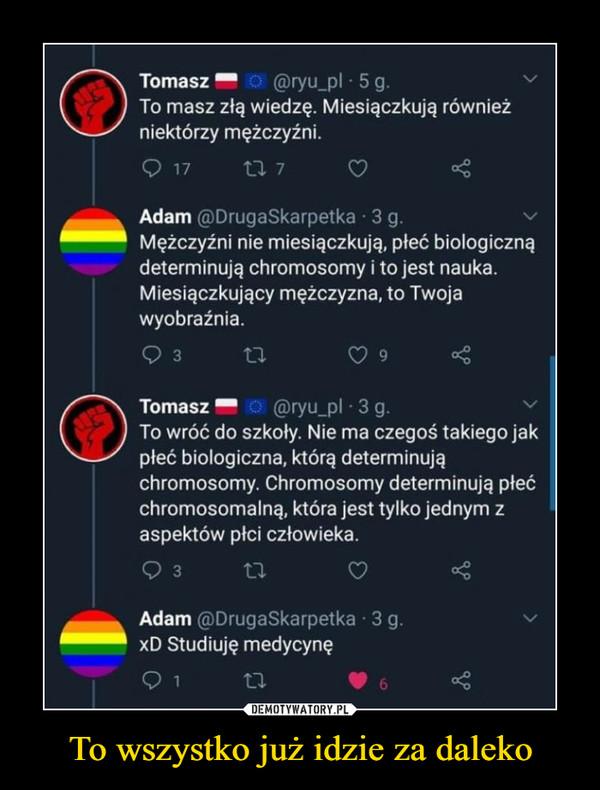 To wszystko już idzie za daleko –  TomaszO @ryu_pl · 5 g.To masz złą wiedzę. Miesiączkują równieżniektórzy mężczyźni.O 1717 7Adam @DrugaSkarpetka · 3 g.Mężczyźni nie miesiączkują, płeć biologicznądeterminują chromosomy i to jest nauka.Miesiączkujący mężczyzna, to Twojawyobraźnia.3TomaszO @ryu_pl 3 g.To wróć do szkoły. Nie ma czegoś takiego jakpłeć biologiczna, którą determinująchromosomy. Chromosomy determinują płećchromosomalną, która jest tylko jednym zaspektów płci człowieka.3Adam @DrugaSkarpetka · 3 g.xD Studiuję medycynę276