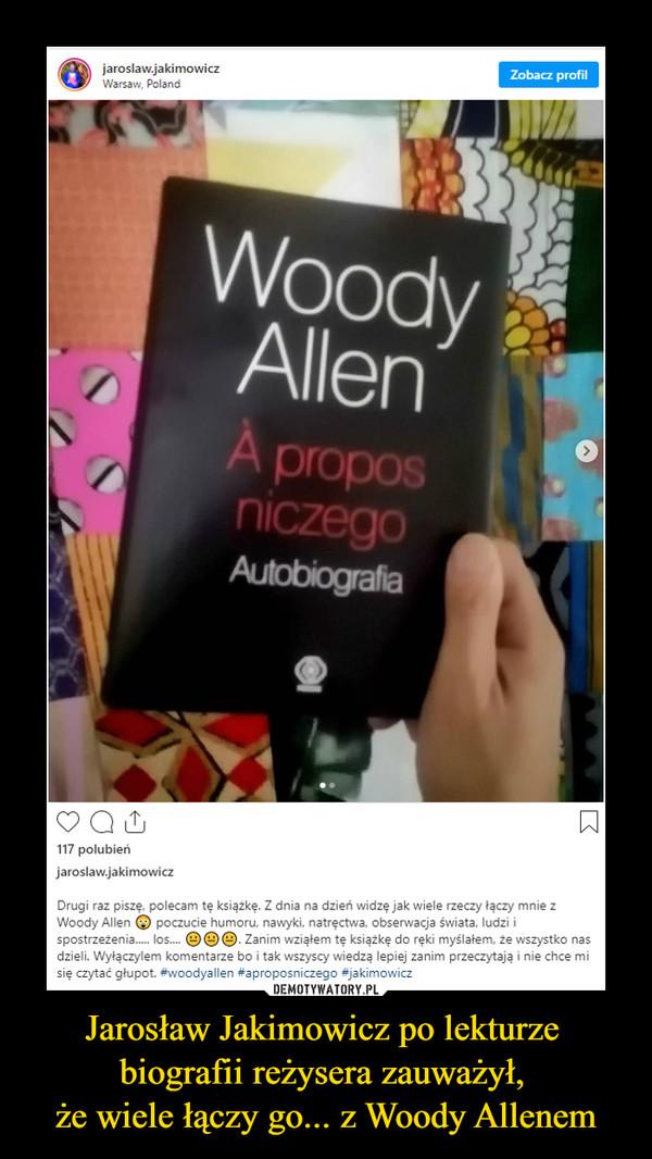Jarosław Jakimowicz po lekturze biografii reżysera zauważył, że wiele łączy go... z Woody Allenem –