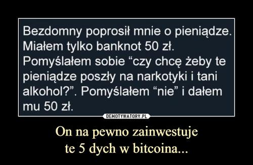On na pewno zainwestuje te 5 dych w bitcoina...