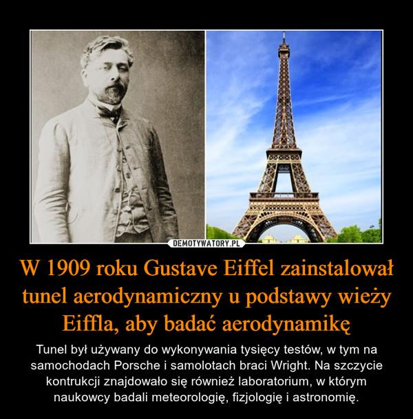 W 1909 roku Gustave Eiffel zainstalował tunel aerodynamiczny u podstawy wieży Eiffla, aby badać aerodynamikę – Tunel był używany do wykonywania tysięcy testów, w tym na samochodach Porsche i samolotach braci Wright. Na szczycie kontrukcji znajdowało się również laboratorium, w którym naukowcy badali meteorologię, fizjologię i astronomię.